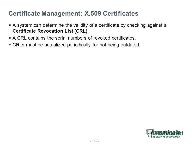 - 112 - Certificate Management: X.509 Certificates A system can determine the validity of a certificate by checking against a Certificate Revocation List (CRL). A CRL contains the serial numbers of revoked certificates. CRLs must be actualized period
