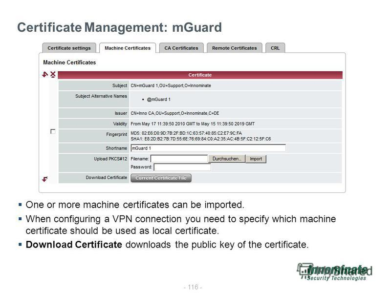 - 116 - Certificate Management: mGuard One or more machine certificates can be imported. When configuring a VPN connection you need to specify which machine certificate should be used as local certificate. Download Certificate downloads the public ke