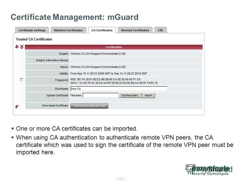 - 117 - Certificate Management: mGuard One or more CA certificates can be imported. When using CA authentication to authenticate remote VPN peers, the CA certificate which was used to sign the certificate of the remote VPN peer must be imported here.