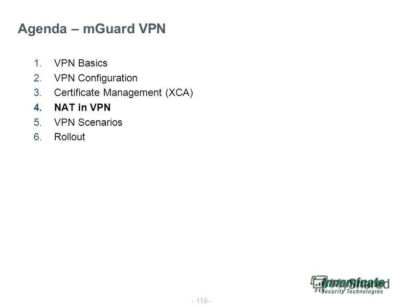 - 119 - 1.VPN Basics 2.VPN Configuration 3.Certificate Management (XCA) 4.NAT in VPN 5.VPN Scenarios 6.Rollout Agenda – mGuard VPN