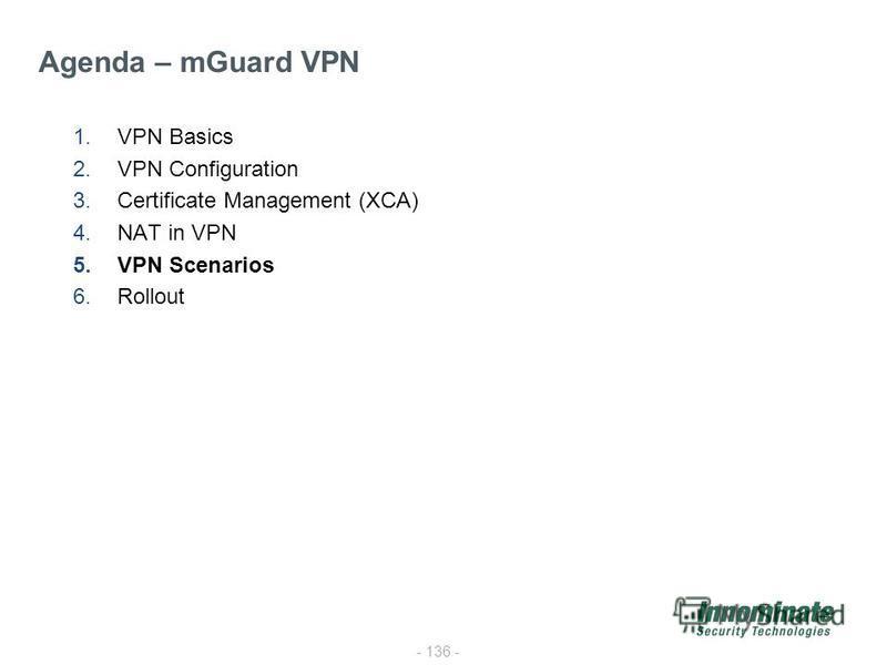 - 136 - 1.VPN Basics 2.VPN Configuration 3.Certificate Management (XCA) 4.NAT in VPN 5.VPN Scenarios 6.Rollout Agenda – mGuard VPN