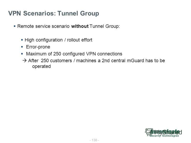 - 138 - VPN Scenarios: Tunnel Group Remote service scenario without Tunnel Group: High configuration / rollout effort Error-prone Maximum of 250 configured VPN connections After 250 customers / machines a 2nd central mGuard has to be operated