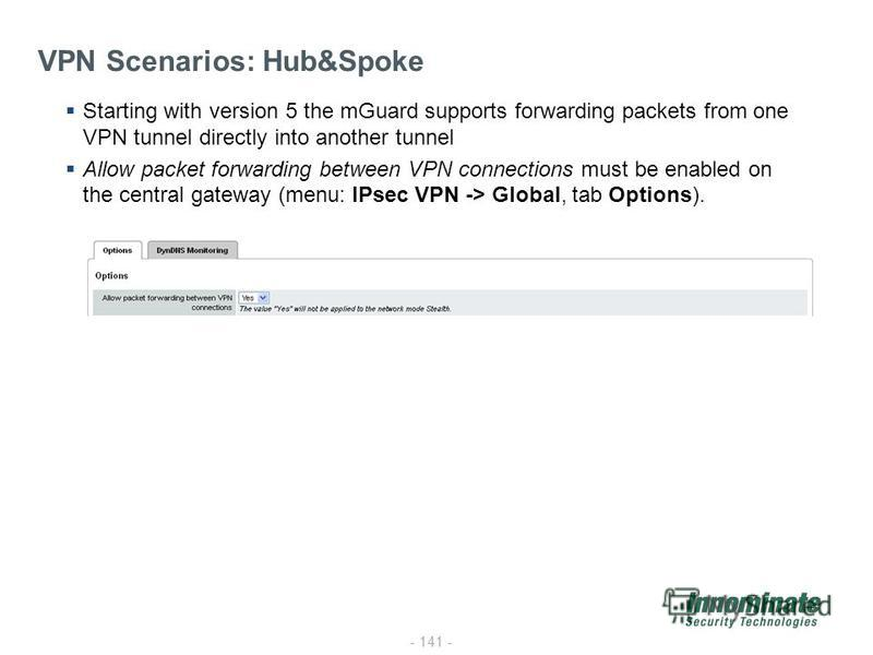 - 141 - VPN Scenarios: Hub&Spoke Starting with version 5 the mGuard supports forwarding packets from one VPN tunnel directly into another tunnel Allow packet forwarding between VPN connections must be enabled on the central gateway (menu: IPsec VPN -