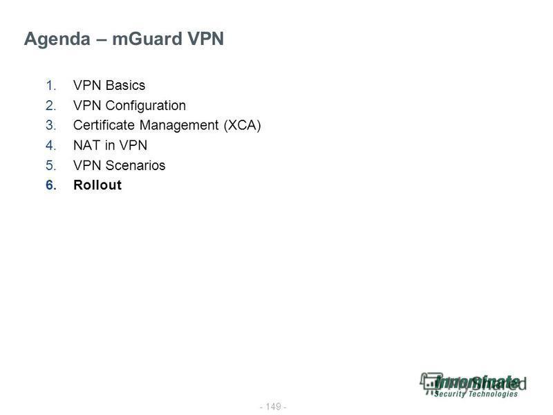 - 149 - 1.VPN Basics 2.VPN Configuration 3.Certificate Management (XCA) 4.NAT in VPN 5.VPN Scenarios 6.Rollout Agenda – mGuard VPN