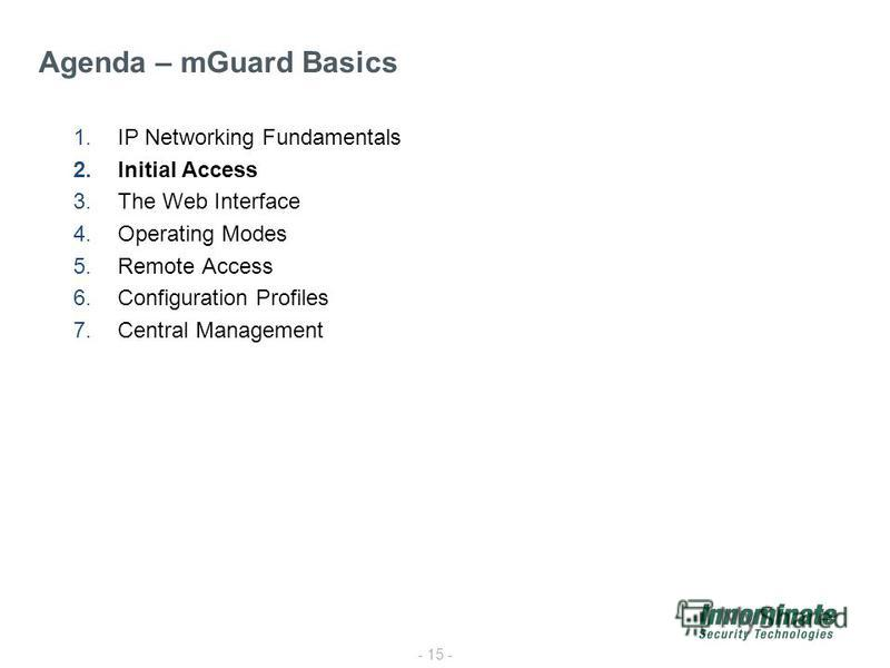 - 15 - 1.IP Networking Fundamentals 2.Initial Access 3.The Web Interface 4.Operating Modes 5.Remote Access 6.Configuration Profiles 7.Central Management Agenda – mGuard Basics