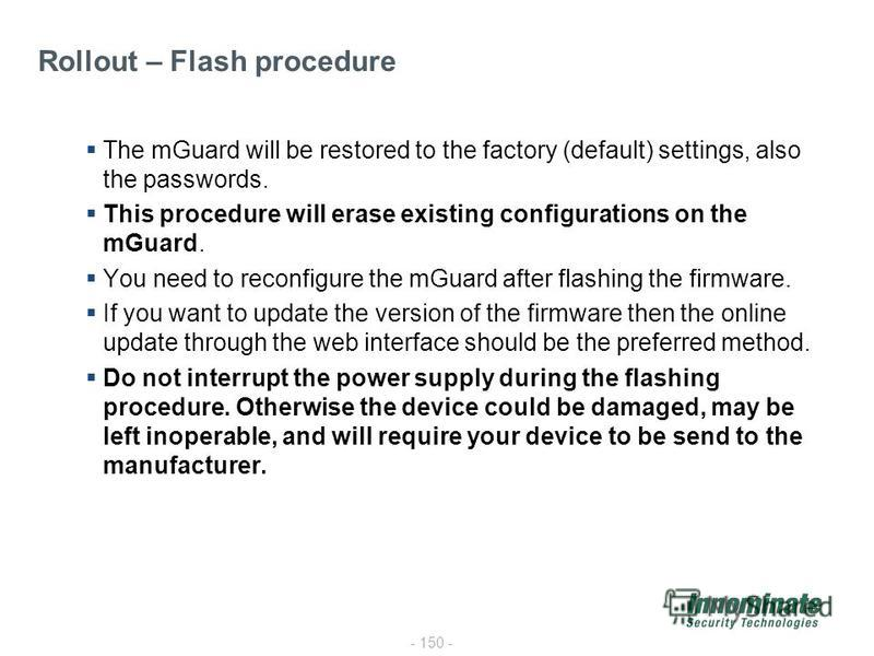 - 150 - The mGuard will be restored to the factory (default) settings, also the passwords. This procedure will erase existing configurations on the mGuard. You need to reconfigure the mGuard after flashing the firmware. If you want to update the vers