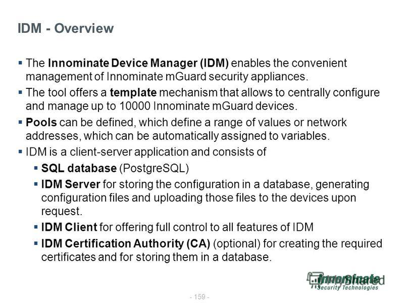 - 159 - The Innominate Device Manager (IDM) enables the convenient management of Innominate mGuard security appliances. The tool offers a template mechanism that allows to centrally configure and manage up to 10000 Innominate mGuard devices. Pools ca