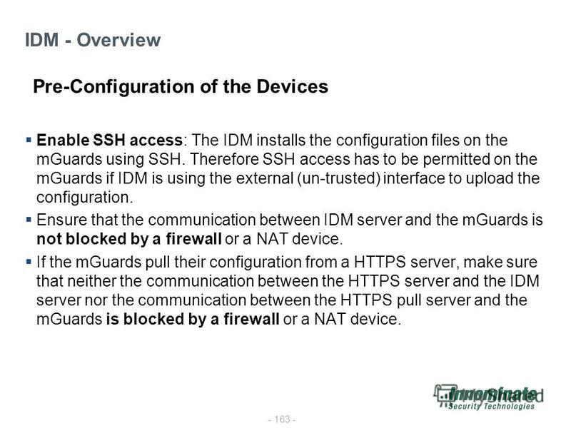- 163 - Enable SSH access: The IDM installs the configuration files on the mGuards using SSH. Therefore SSH access has to be permitted on the mGuards if IDM is using the external (un-trusted) interface to upload the configuration. Ensure that the com