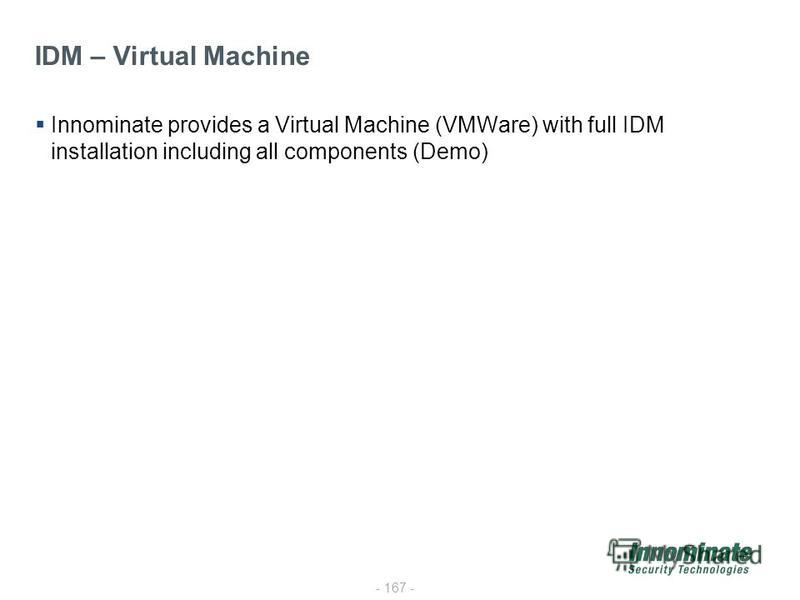 - 167 - IDM – Virtual Machine Innominate provides a Virtual Machine (VMWare) with full IDM installation including all components (Demo)