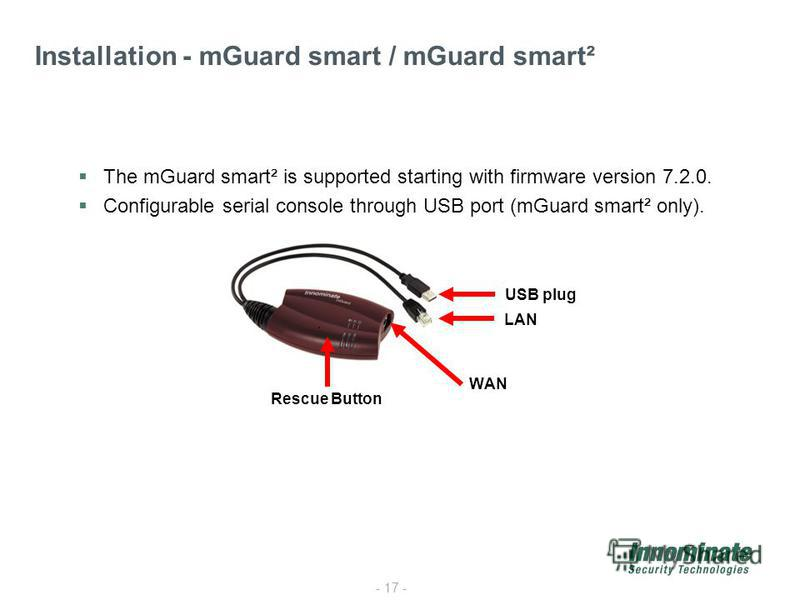 - 17 - Installation - mGuard smart / mGuard smart² The mGuard smart² is supported starting with firmware version 7.2.0. Configurable serial console through USB port (mGuard smart² only). LAN WAN USB plug Rescue Button
