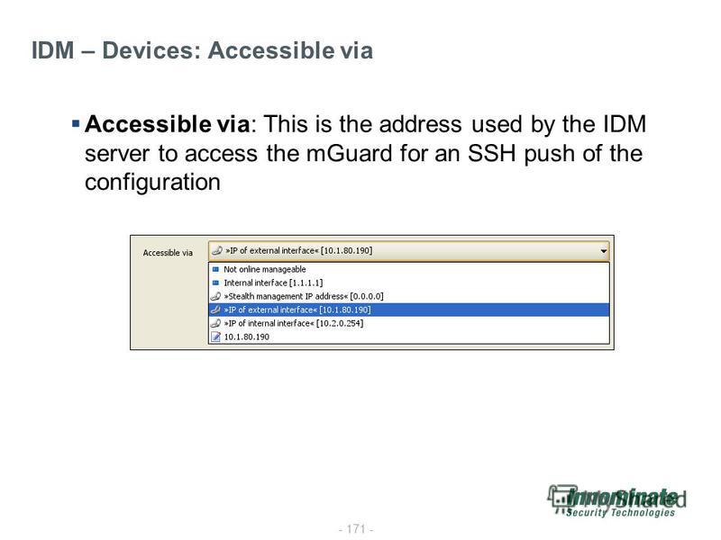 - 171 - IDM – Devices: Accessible via Accessible via: This is the address used by the IDM server to access the mGuard for an SSH push of the configuration