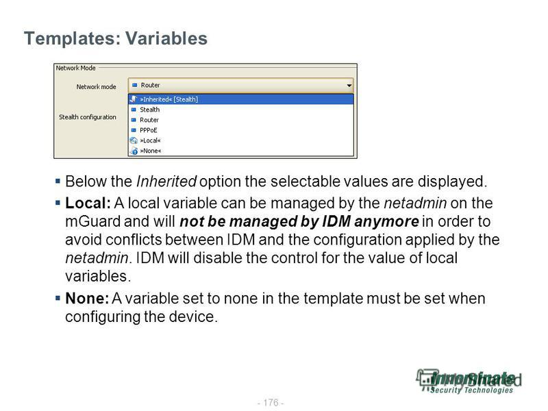 - 176 - Templates: Variables Below the Inherited option the selectable values are displayed. Local: A local variable can be managed by the netadmin on the mGuard and will not be managed by IDM anymore in order to avoid conflicts between IDM and the c