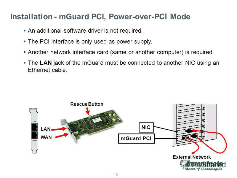- 18 - Installation - mGuard PCI, Power-over-PCI Mode An additional software driver is not required. The PCI interface is only used as power supply. Another network interface card (same or another computer) is required. The LAN jack of the mGuard mus