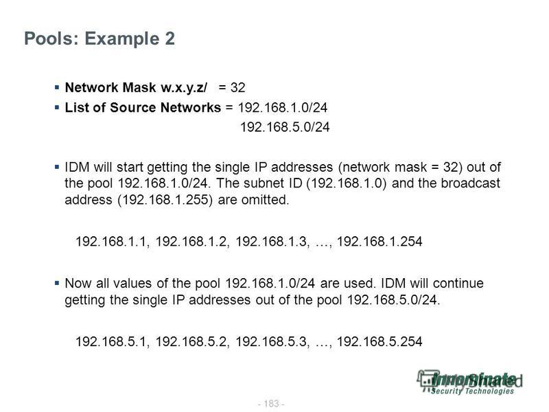 - 183 - Pools: Example 2 Network Mask w.x.y.z/ = 32 List of Source Networks = 192.168.1.0/24 192.168.5.0/24 IDM will start getting the single IP addresses (network mask = 32) out of the pool 192.168.1.0/24. The subnet ID (192.168.1.0) and the broadca