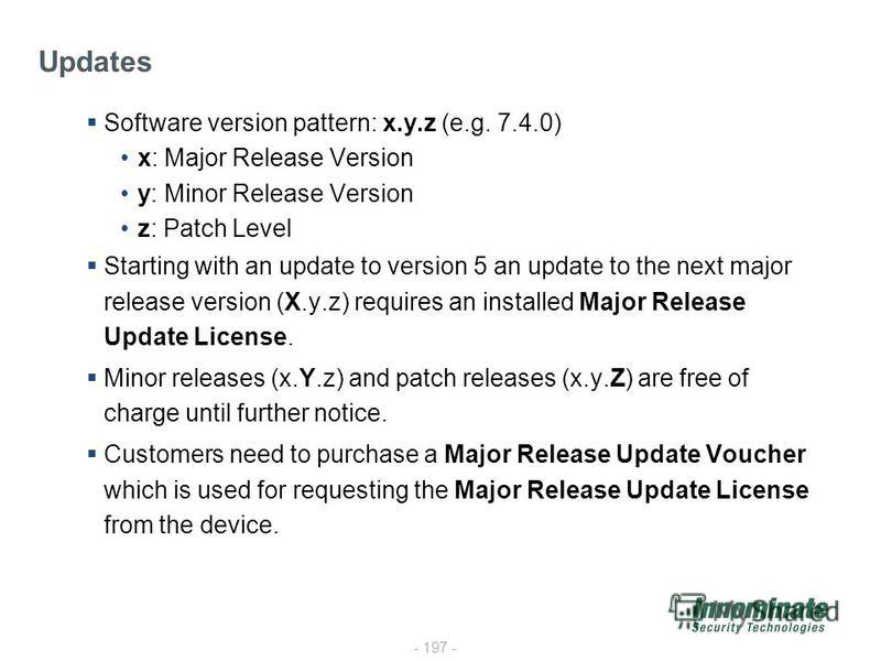 - 197 - Software version pattern: x.y.z (e.g. 7.4.0) x: Major Release Version y: Minor Release Version z: Patch Level Starting with an update to version 5 an update to the next major release version (X.y.z) requires an installed Major Release Update