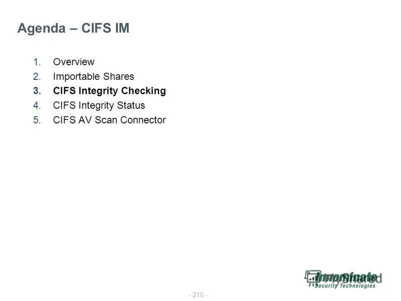 - 210 - 1.Overview 2.Importable Shares 3.CIFS Integrity Checking 4.CIFS Integrity Status 5.CIFS AV Scan Connector Agenda – CIFS IM
