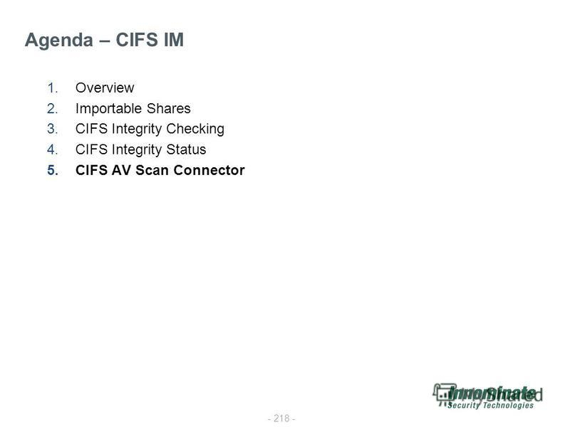 - 218 - 1.Overview 2.Importable Shares 3.CIFS Integrity Checking 4.CIFS Integrity Status 5.CIFS AV Scan Connector Agenda – CIFS IM