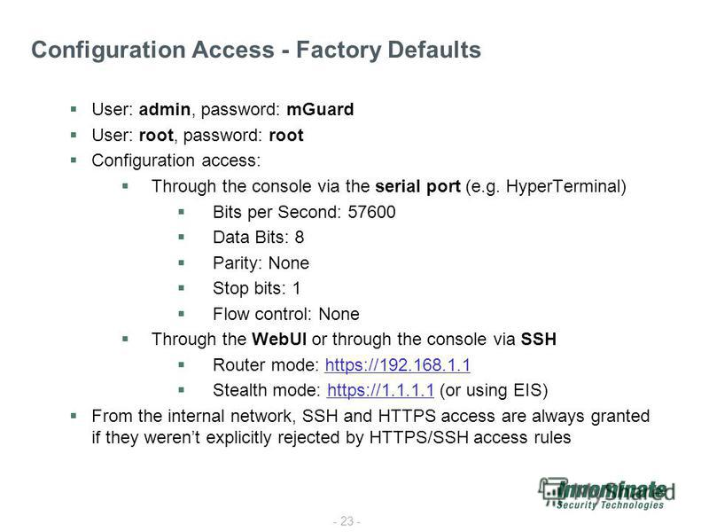 - 23 - Configuration Access - Factory Defaults User: admin, password: mGuard User: root, password: root Configuration access: Through the console via the serial port (e.g. HyperTerminal) Bits per Second: 57600 Data Bits: 8 Parity: None Stop bits: 1 F