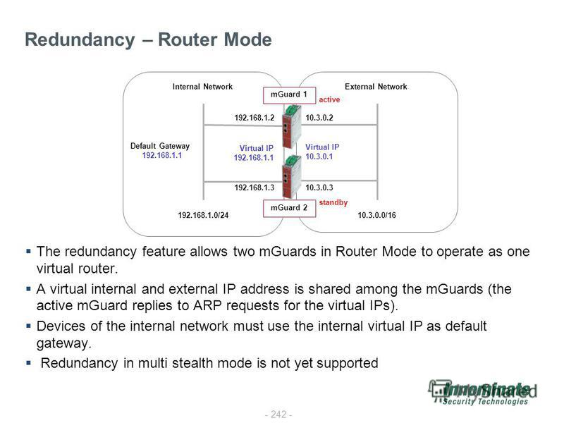 - 242 - The redundancy feature allows two mGuards in Router Mode to operate as one virtual router. A virtual internal and external IP address is shared among the mGuards (the active mGuard replies to ARP requests for the virtual IPs). Devices of the