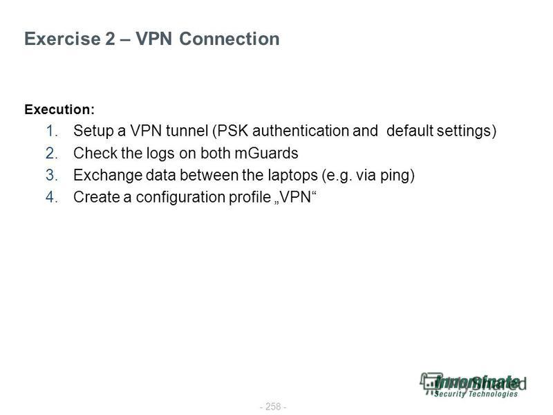 - 258 - Exercise 2 – VPN Connection Execution: 1.Setup a VPN tunnel (PSK authentication and default settings) 2.Check the logs on both mGuards 3.Exchange data between the laptops (e.g. via ping) 4.Create a configuration profile VPN