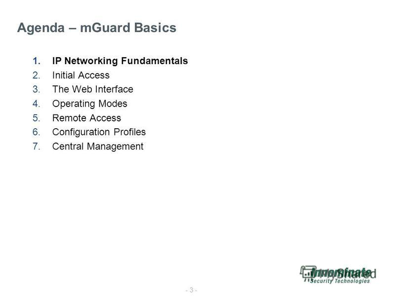 - 3 - 1.IP Networking Fundamentals 2.Initial Access 3.The Web Interface 4.Operating Modes 5.Remote Access 6.Configuration Profiles 7.Central Management Agenda – mGuard Basics