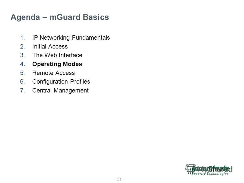 - 31 - 1.IP Networking Fundamentals 2.Initial Access 3.The Web Interface 4.Operating Modes 5.Remote Access 6.Configuration Profiles 7.Central Management Agenda – mGuard Basics