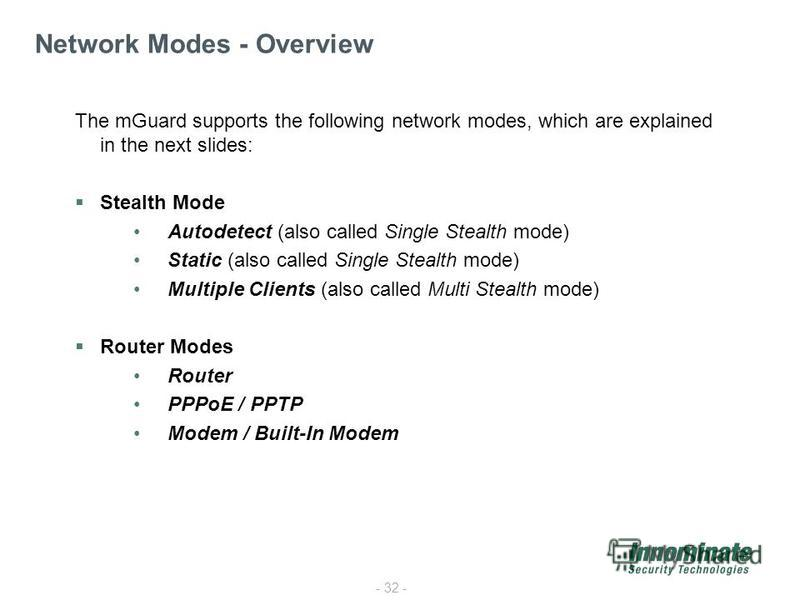 - 32 - The mGuard supports the following network modes, which are explained in the next slides: Stealth Mode Autodetect (also called Single Stealth mode) Static (also called Single Stealth mode) Multiple Clients (also called Multi Stealth mode) Route