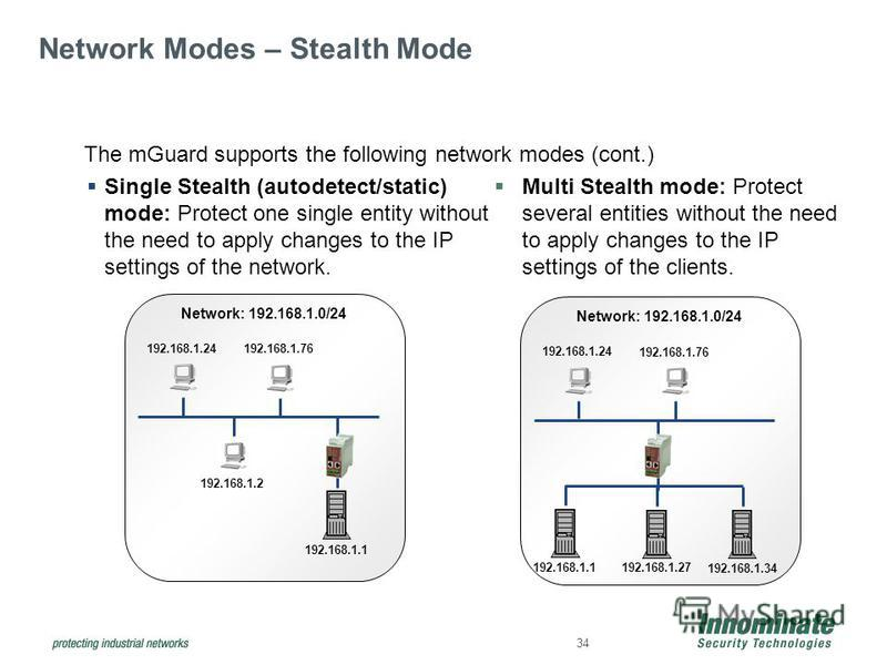 34 Single Stealth (autodetect/static) mode: Protect one single entity without the need to apply changes to the IP settings of the network. Multi Stealth mode: Protect several entities without the need to apply changes to the IP settings of the client