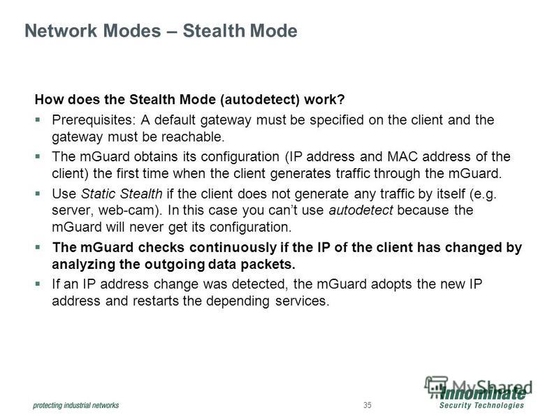 35 Network Modes – Stealth Mode How does the Stealth Mode (autodetect) work? Prerequisites: A default gateway must be specified on the client and the gateway must be reachable. The mGuard obtains its configuration (IP address and MAC address of the c