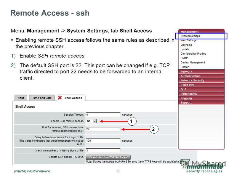 50 Remote Access - ssh Menu: Management -> System Settings, tab Shell Access Enabling remote SSH access follows the same rules as described in the previous chapter. 1)Enable SSH remote access 2)The default SSH port is 22. This port can be changed if