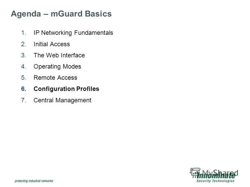 1.IP Networking Fundamentals 2.Initial Access 3.The Web Interface 4.Operating Modes 5.Remote Access 6.Configuration Profiles 7.Central Management Agenda – mGuard Basics