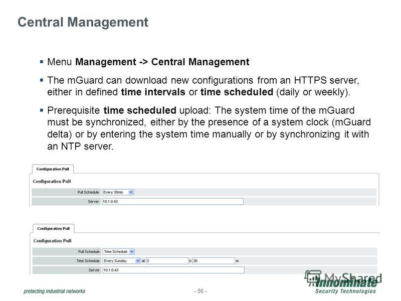 - 56 - Central Management Menu Management -> Central Management The mGuard can download new configurations from an HTTPS server, either in defined time intervals or time scheduled (daily or weekly). Prerequisite time scheduled upload: The system time