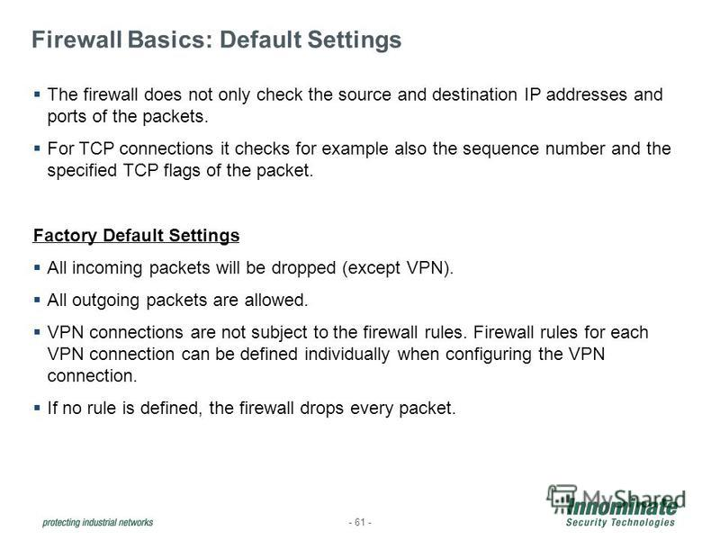 Firewall Basics: Default Settings - 61 - The firewall does not only check the source and destination IP addresses and ports of the packets. For TCP connections it checks for example also the sequence number and the specified TCP flags of the packet.