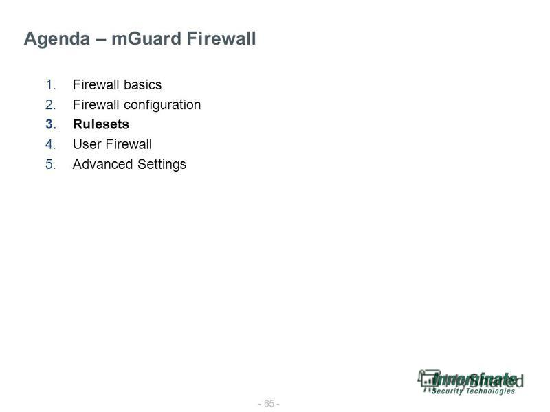 - 65 - 1.Firewall basics 2.Firewall configuration 3.Rulesets 4.User Firewall 5.Advanced Settings Agenda – mGuard Firewall