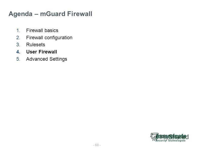 - 68 - 1.Firewall basics 2.Firewall configuration 3.Rulesets 4.User Firewall 5.Advanced Settings Agenda – mGuard Firewall