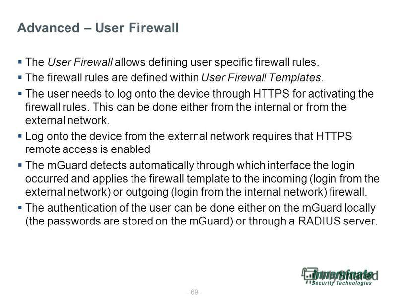 - 69 - The User Firewall allows defining user specific firewall rules. The firewall rules are defined within User Firewall Templates. The user needs to log onto the device through HTTPS for activating the firewall rules. This can be done either from