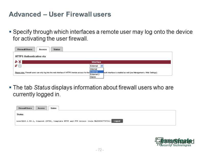 - 72 - Specify through which interfaces a remote user may log onto the device for activating the user firewall. The tab Status displays information about firewall users who are currently logged in. Advanced – User Firewall users