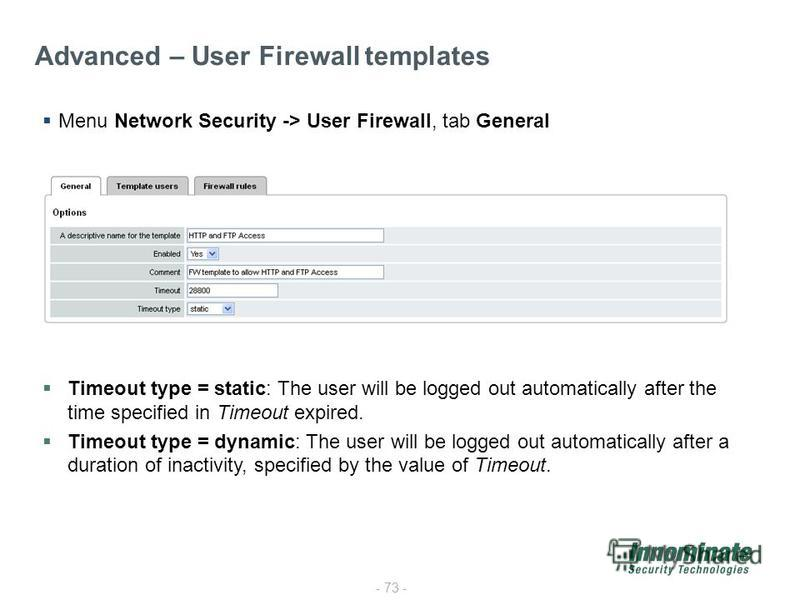 - 73 - Advanced – User Firewall templates Menu Network Security -> User Firewall, tab General Timeout type = static: The user will be logged out automatically after the time specified in Timeout expired. Timeout type = dynamic: The user will be logge
