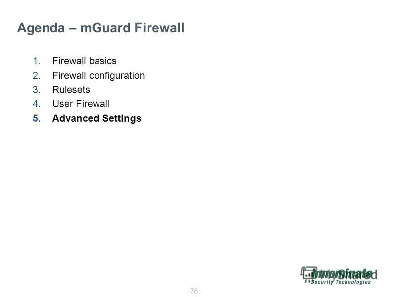 - 76 - 1.Firewall basics 2.Firewall configuration 3.Rulesets 4.User Firewall 5.Advanced Settings Agenda – mGuard Firewall