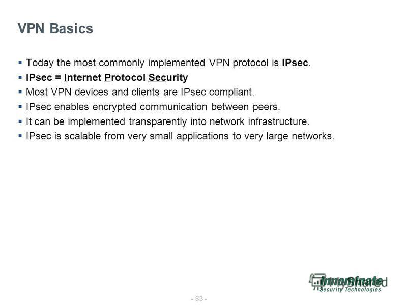 - 83 - VPN Basics Today the most commonly implemented VPN protocol is IPsec. IPsec = Internet Protocol Security Most VPN devices and clients are IPsec compliant. IPsec enables encrypted communication between peers. It can be implemented transparently