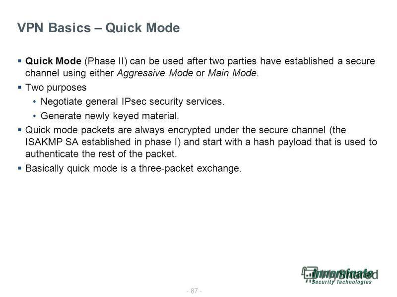 - 87 - VPN Basics – Quick Mode Quick Mode (Phase II) can be used after two parties have established a secure channel using either Aggressive Mode or Main Mode. Two purposes Negotiate general IPsec security services. Generate newly keyed material. Qui