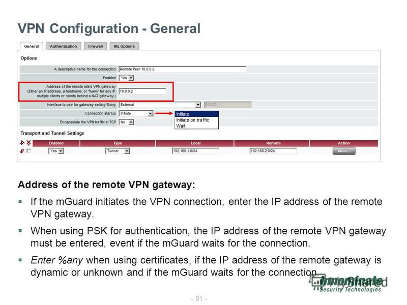 - 91 - VPN Configuration - General Address of the remote VPN gateway: If the mGuard initiates the VPN connection, enter the IP address of the remote VPN gateway. When using PSK for authentication, the IP address of the remote VPN gateway must be ente