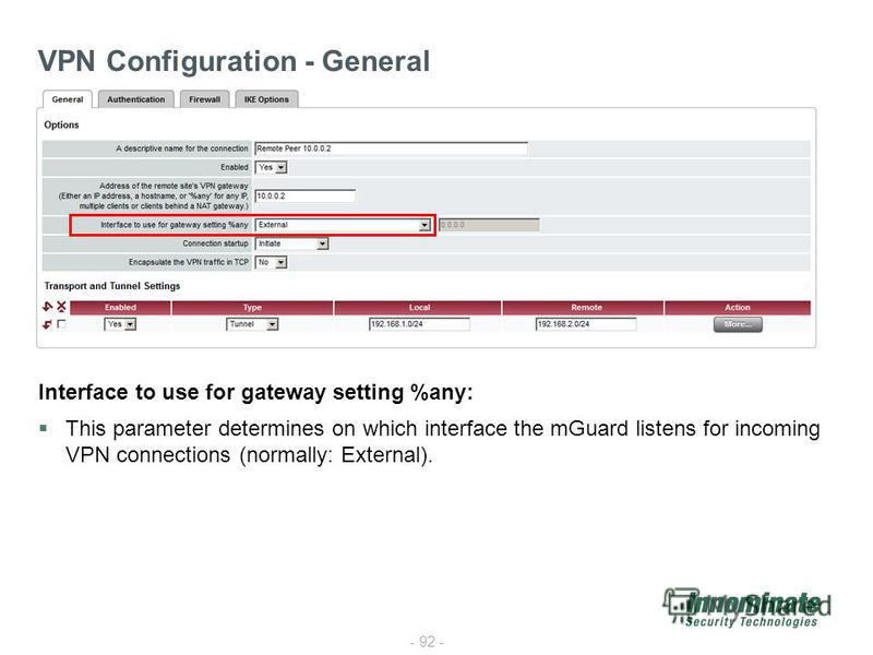 - 92 - VPN Configuration - General Interface to use for gateway setting %any: This parameter determines on which interface the mGuard listens for incoming VPN connections (normally: External).