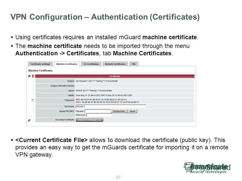- 97 - VPN Configuration – Authentication (Certificates) Using certificates requires an installed mGuard machine certificate. The machine certificate needs to be imported through the menu Authentication -> Certificates, tab Machine Certificates. allo