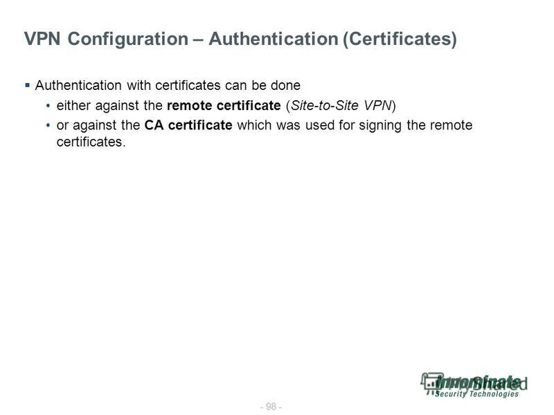 - 98 - VPN Configuration – Authentication (Certificates) Authentication with certificates can be done either against the remote certificate (Site-to-Site VPN) or against the CA certificate which was used for signing the remote certificates.