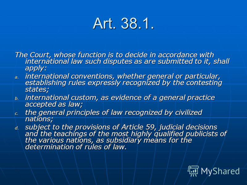 Art. 38.1. The Court, whose function is to decide in accordance with international law such disputes as are submitted to it, shall apply: a. international conventions, whether general or particular, establishing rules expressly recognized by the cont