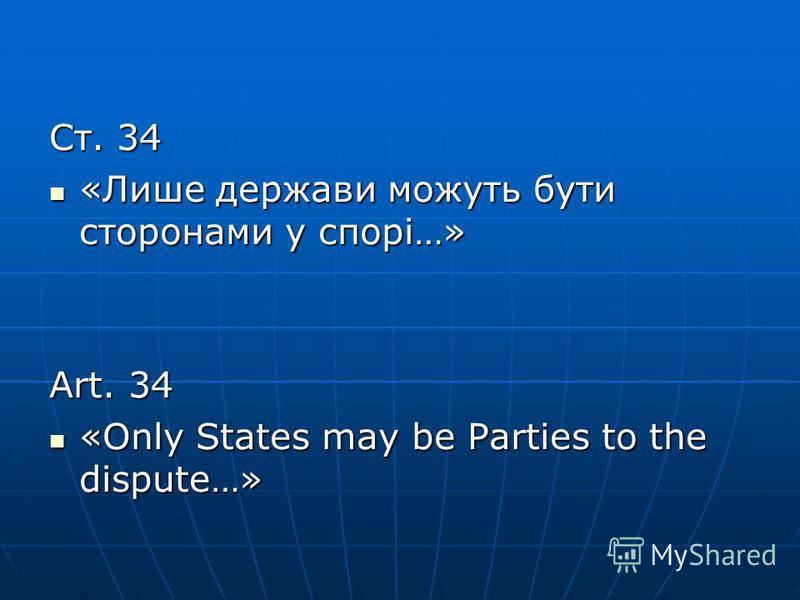Ст. 34 «Лише держави можуть бути сторонами у спорі…» «Лише держави можуть бути сторонами у спорі…» Art. 34 «Only States may be Parties to the dispute…» «Only States may be Parties to the dispute…»