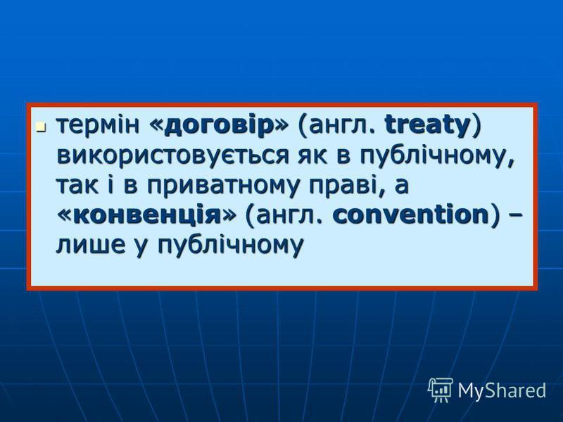 термін «договір» (англ. treaty) використовується як в публічному, так і в приватному праві, а «конвенція» (англ. convention) – лише у публічному термін «договір» (англ. treaty) використовується як в публічному, так і в приватному праві, а «конвенція»