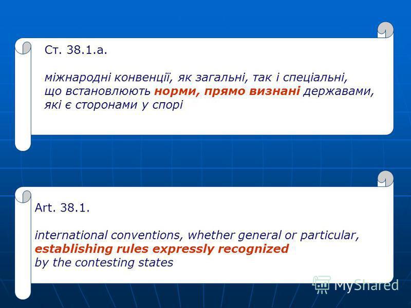 Ст. 38.1.а. міжнародні конвенції, як загальні, так і спеціальні, що встановлюють норми, прямо визнані державами, які є сторонами у спорі Art. 38.1. international conventions, whether general or particular, establishing rules expressly recognized by t