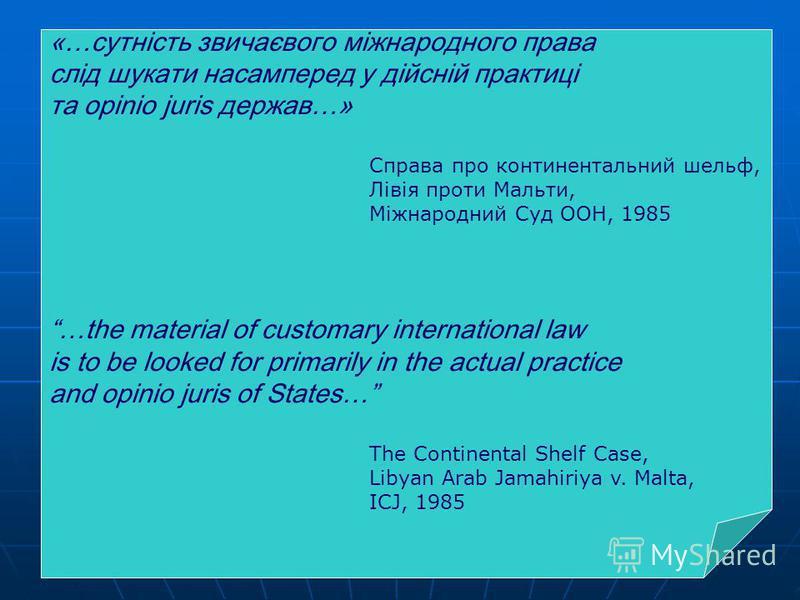 «…сутність звичаєвого міжнародного права слід шукати насамперед у дійсній практиці та opinio juris держав…» Справа про континентальний шельф, Лівія проти Мальти, Міжнародний Суд ООН, 1985 …the material of customary international law is to be looked f